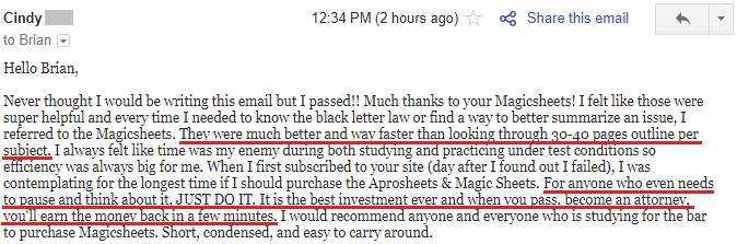 """Never thought I would be writing this email but I passed!! Much thanks to your Magicsheets! . . . They were much better and way faster than looking through 30-40 pages outline per subject. . . . It is the best investment ever and when you pass, become an attorney, you'll earn the money back in a few minutes. I would recommend anyone and everyone who is studying for the bar to purchase Magicsheets. Short, condensed, and easy to carry around."""