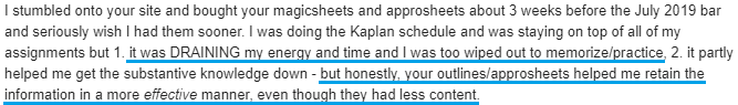 """I was doing the Kaplan schedule and was staying on top of all of my assignments but 1. it was DRAINING my energy and time and I was too wiped out to memorize/practice, 2. it partly helped me get the substantive knowledge down - but honestly, your outlines/approsheets helped me retain the information in a more effective manner, even though they had less content."""